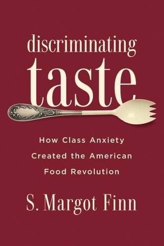 Discriminating Taste: How Class Anxiety Created the American Food Revolution by S. Margot Finn
