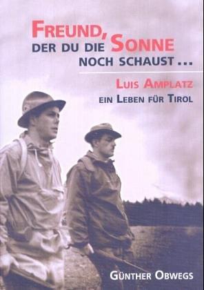 Freund, der du die Sonne noch schaust...: Luis Amplatz - Ein Leben für Tirol