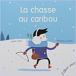 Books By Sebastien Chebret Celine Claire_la Chasse Au Caribou ...