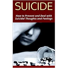 SUICIDE: How to Prevent and Deal with Suicidal Thoughts and Feelings