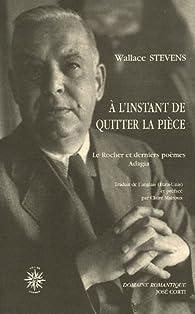 A l'instant de quitter la pièce : Le Rocher et derniers poèmes Adagia, édition bilingue français-anglais par Wallace Stevens