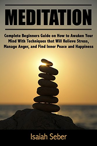 Meditation: Complete Beginners Guide on How to Awaken Your Mind With Techniques that Will Relieve Stress, Manage Anger, and Find Inner Peace and Happiness ... Fear and Anxiety With