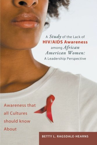 A Study of the Lack of HIV/AIDS Awareness among African American Women: A Leadership Perspective: Awareness that all Cultures should know About pdf