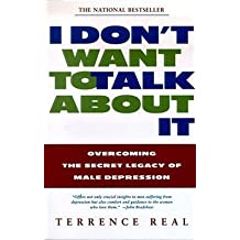 Terrence Real: I Don't Want to Talk about It : Overcoming the Secret Legacy of Male Depression (Paperback); 1998 Edition