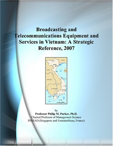 Broadcasting and Telecommunications Equipment and Services in Vietnam: A Strategic Reference, 2007 by ICON Group International, Inc