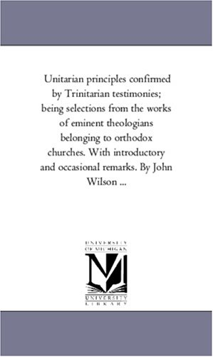 Download Unitarian principles confirmed by Trinitarian testimonies; being selections from the works of eminent theologians belonging to orthodox churches. With ... and occasional remarks. By John Wilson ... pdf epub