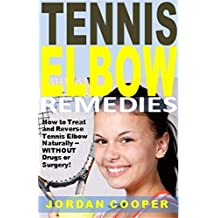 Tennis Elbow Remedies: How to Treat and Reverse Tennis Elbow Naturally -- WITHOUT  Drugs or Surgery!