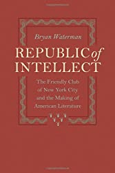 Republic of Intellect: The Friendly Club of New York City and the Making of American Literature (New Studies in American Intellectual and Cultural History)