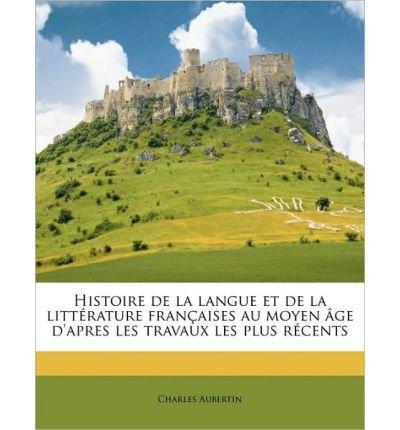 Histoire de La Langue Et de La Litt Rature Fran Aises Au Moyen GE D'Apres Les Travaux Les Plus R Cents Volume 01 (Paperback)(French) - Common ebook