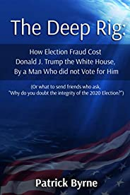 The Deep Rig: How Election Fraud Cost Donald J. Trump the White House, By a Man Who did not Vote for Him: (or
