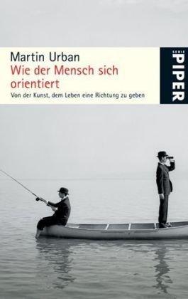 Wie der Mensch sich orientiert: Von der Kunst, dem Leben eine Richtung zu geben (Piper Taschenbuch, Band 4904)