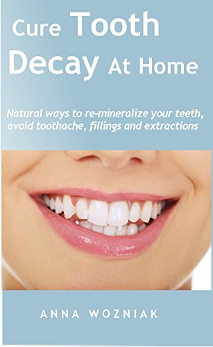 Cure Tooth Decay At Home: Natural ways to re-mineralize your teeth, avoid toothache, fillings and extractions.