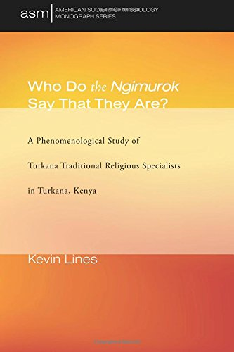 Who Do the Ngimurok Say That They Are?: A Phenomenological Study of Turkana Traditional Religious Specialists in Turkana, Kenya (American Society of Missiology Monograph Series) (Volume 35)