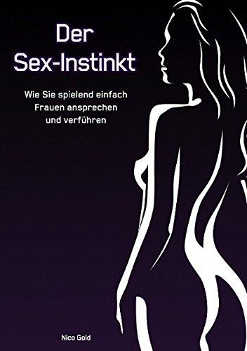 Der Sex-Instinkt: Wie Sie spielend einfach Frauen ansprechen und verführen Taschenbuch – 2. August 2011 Nico Gold B.O.D. 3839104904 Partnerschaft