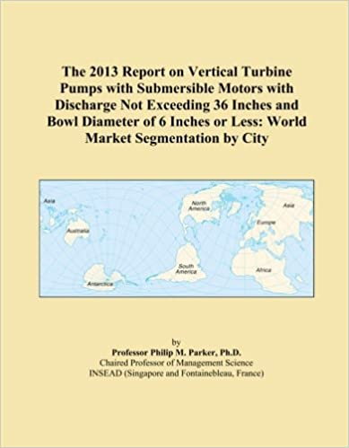 The 2013 Report on Vertical Turbine Pumps with Submersible Motors with Discharge Not Exceeding 36 Inches and Bowl Diameter of 6 Inches or Less: World Market Segmentation by City