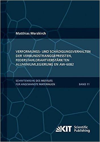 Verformungs- und Schaedigungsverhalten der verbundstranggepressten, federstahldrahtverstaerkten Aluminiumlegierung EN AW-6082: Volume 19 ... Karlsruher Institut fuer Technologie)