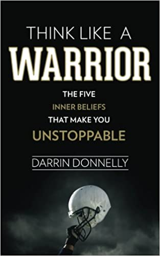 Think Like a Warrior: The Five Inner Beliefs That Make You Unstoppable (Sports for the Soul) (Volume 1), by Darrin Donnelly