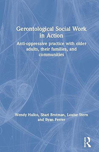 Gerontological Social Work in Action: Anti-Oppressive Practice with Older Adults, their Families, and Communities