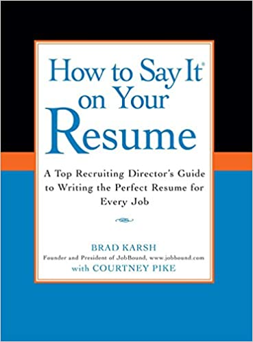 how to say it on your resume a top recruiting directors guide to writing the perfect resume for every job brad karsh courtney pike 9780735204348