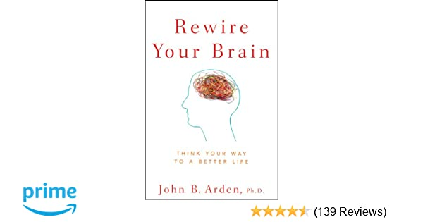 Rewire Your Brain: Think Your Way to a Better Life: John B