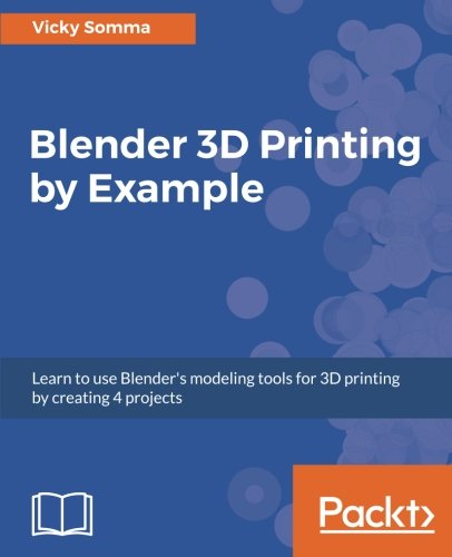 Blender 3D Printing by Example: Learn to use Blender's modeling tools for 3D printing by creating 4 projects (Blender Software)