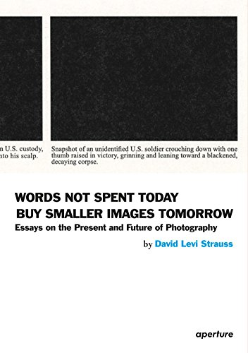 David Levi Strauss: Words Not Spent Today Buy Smaller Images Tomorrow: Essays on the Present and Future of Photography (Aperture)