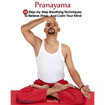 Pranayama: 15  Step-by-Step Breathing Techniques To Relieve Stress And Calm Your Mind  : (Pranayama And Breathwork, Breathing Practices, Body-Mind Management) (Pranayama, Breathing Pranayama )