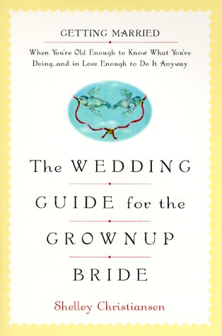 The Wedding Guide for the Grownup Bride : Getting Married When You're Old Enough to Know What You're Doing
