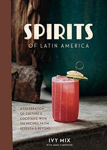 Spirits of Latin America: A Celebration of Culture & Cocktails, with 100 Recipes from Leyenda &