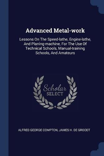 Advanced Metal-work: Lessons On The Speed-lathe, Engine-lathe, And Planing-machine, For The Use Of Technical Schools, Manual-training Schools, And (Speed Engine Lathe)