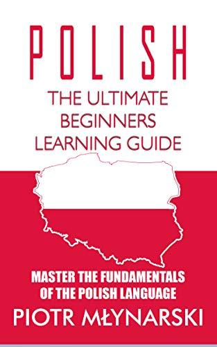 Polish : The Ultimate Beginners Learning Guide: Master The Fundamentals Of The Polish Language (Learn Polish, Polish Language, Polish for Beginners) (Books Kindle Polish)