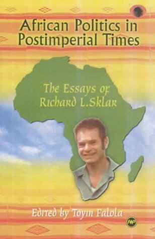 African Politics in Postimperial Times: The Essays of Richard L. Sklar (CLASSIC AUTHORS AND TEXT ON AFRICA)