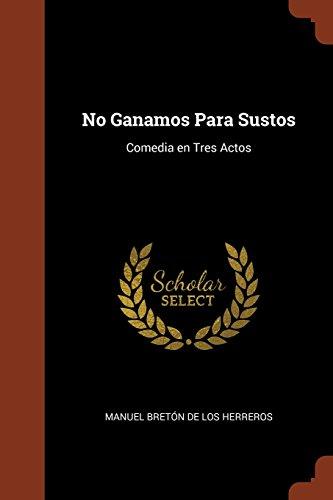 No Ganamos Para Sustos Comedia en Tres Actos  [Bretón de los Herreros, Manuel] (Tapa Blanda)