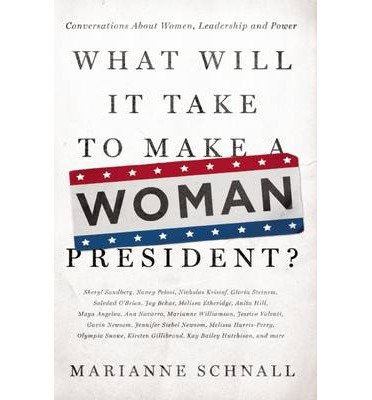 Download [ WHAT WILL IT TAKE TO MAKE A WOMAN PRESIDENT?: CONVERSATIONS ABOUT WOMEN, LEADERSHIP AND POWER ] By Schnall, Marianne ( Author) 2013 [ Paperback ] PDF