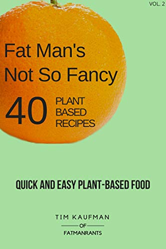 Fat Man's Not So Fancy 40 Plant Based Recipes: Quick and Easy Plant-Based Food (Fat Man's Food Book 2) by Tim Kaufman, Heather Kaufman