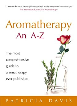 Aromatherapy An A-Z: The most comprehensive guide to aromatherapy ever published by [Davis, Patricia]