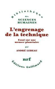 L'engrenage de la technique : Essai sur une menace planétaire par André Lebeau