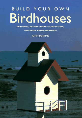 Build Your Own Birdhouses: From Simple, Natural Designs to Spectacular, Customized Houses and Feeders
