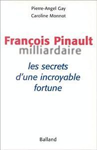 François Pinault, milliardaire. Les secrets d'une incroyable fortune par Caroline Monnot