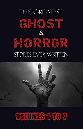 Box Set - The Greatest Ghost and Horror Stories Ever Written: volumes 1 to 7 (100+ authors & 200+ stories)
