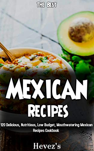 The Best Mexican Recipes: 120 Delicious, Nutritious, Low Budget, Mouthwatering Mexican Recipes Cookbook by Hevez's