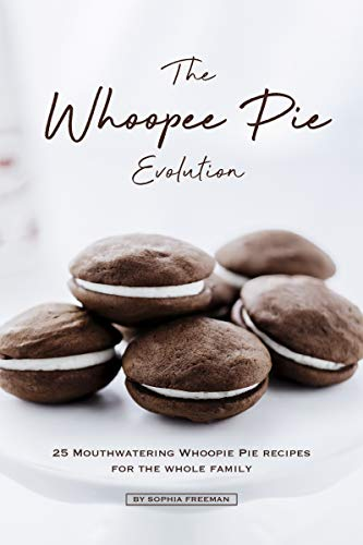 The Whoopee Pie Evolution: 25 Mouthwatering Whoopie Pie Recipes for The Whole Family