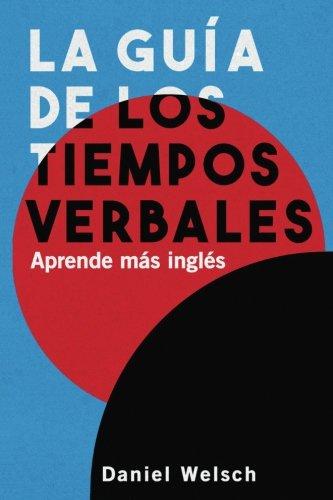 La Guia de los Tiempos Verbales: Aprende mas ingles (Spanish Edition) [Daniel Welsch] (Tapa Blanda)