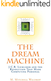 The Dream Machine: J. C. R. Licklider and the Revolution That Made Computing Personal