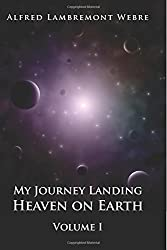 My Journey Landing Heaven on Earth: Volume I