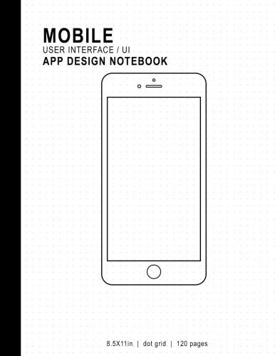 Mobile User Interface/UI App Design Notebook: 8.5x11in 120 Pages Dot Grid Mobile UI/UX Template Notebook Sketchbook - Design Your Own Mobile App - For ... Developers, Programmers, & Web - Dot Mobile