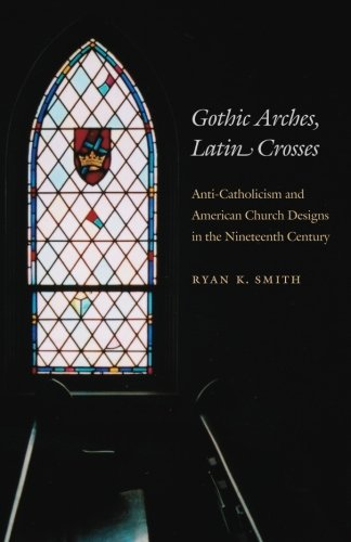 Gothic Arches, Latin Crosses: Anti-Catholicism and American Church Designs in the Nineteenth Century