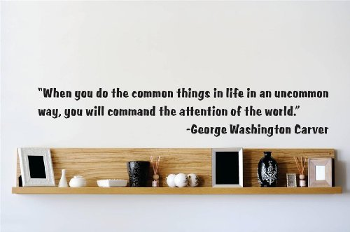 Decal – Vinyl Wall Sticker : When you do the common things in life in an uncommon way, you will command the attention of the world. - George Washington Carver - George Commons