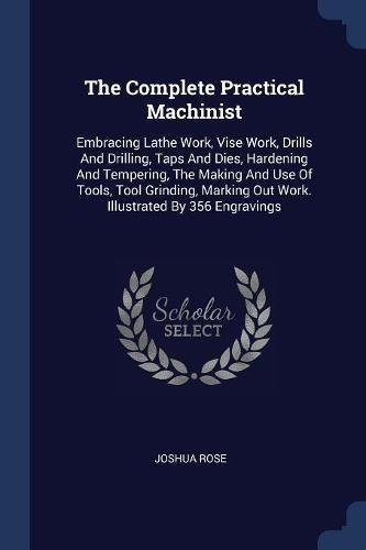 The Complete Practical Machinist: Embracing Lathe Work, Vise Work, Drills And Drilling, Taps And Dies, Hardening And Tempering, The Making And Use Of ... Out Work. Illustrated By 356 Engravings