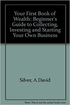 Book Your First Book of Wealth: The Beginners Guide to Collecting Investing and Starting Your Own Business by A. David Silver (1989-03-03)